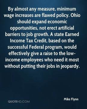 Mike Flynn  - By almost any measure, minimum wage increases are flawed policy. Ohio should expand economic opportunities, not erect artificial barriers to job growth. A state Earned Income Tax Credit, based on the successful Federal program, would effectively give a raise to the low-income employees who need it most without putting their jobs in jeopardy.