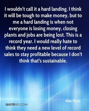 I wouldn't call it a hard landing. I think it will be tough to make money, but to me a hard landing is when not everyone is losing money, closing plants and jobs are being lost. This is a record year. I would really hate to think they need a new level of record sales to stay profitable because I don't think that's sustainable.