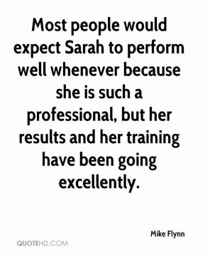 Most people would expect Sarah to perform well whenever because she is such a professional, but her results and her training have been going excellently.
