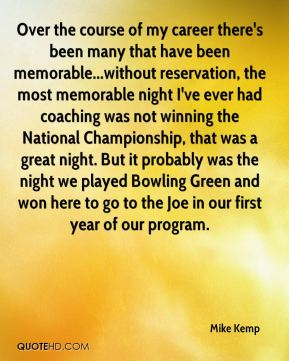 Over the course of my career there's been many that have been memorable...without reservation, the most memorable night I've ever had coaching was not winning the National Championship, that was a great night. But it probably was the night we played Bowling Green and won here to go to the Joe in our first year of our program.