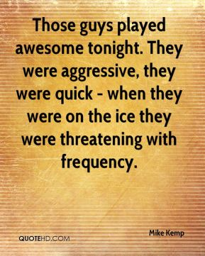 Mike Kemp  - Those guys played awesome tonight. They were aggressive, they were quick - when they were on the ice they were threatening with frequency.