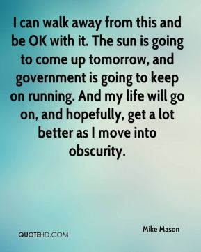 I can walk away from this and be OK with it. The sun is going to come up tomorrow, and government is going to keep on running. And my life will go on, and hopefully, get a lot better as I move into obscurity.