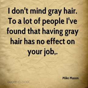 I don't mind gray hair. To a lot of people I've found that having gray hair has no effect on your job.