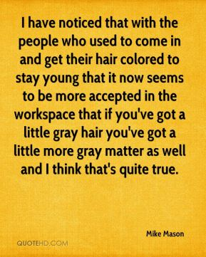 I have noticed that with the people who used to come in and get their hair colored to stay young that it now seems to be more accepted in the workspace that if you've got a little gray hair you've got a little more gray matter as well and I think that's quite true.