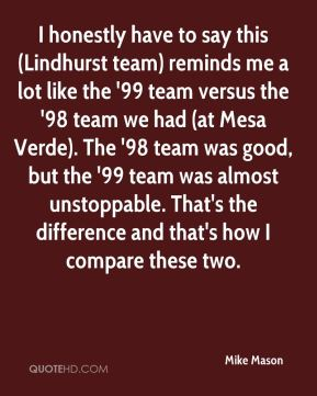 I honestly have to say this (Lindhurst team) reminds me a lot like the '99 team versus the '98 team we had (at Mesa Verde). The '98 team was good, but the '99 team was almost unstoppable. That's the difference and that's how I compare these two.