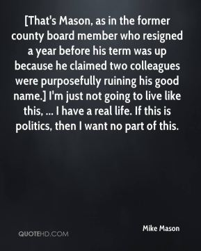 [That's Mason, as in the former county board member who resigned a year before his term was up because he claimed two colleagues were purposefully ruining his good name.] I'm just not going to live like this, ... I have a real life. If this is politics, then I want no part of this.