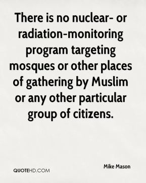 Mike Mason  - There is no nuclear- or radiation-monitoring program targeting mosques or other places of gathering by Muslim or any other particular group of citizens.