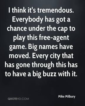Mike Milbury  - I think it's tremendous. Everybody has got a chance under the cap to play this free-agent game. Big names have moved. Every city that has gone through this has to have a big buzz with it.