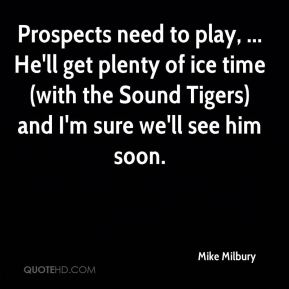Mike Milbury  - Prospects need to play, ... He'll get plenty of ice time (with the Sound Tigers) and I'm sure we'll see him soon.