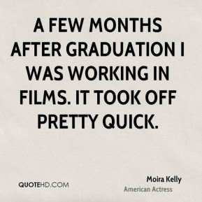 Moira Kelly - A few months after graduation I was working in films. It took off pretty quick.