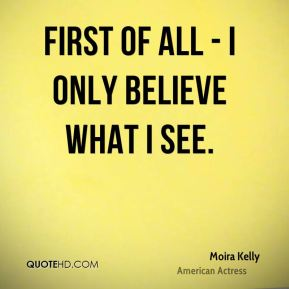 First of all - I only believe what I see.