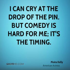 Moira Kelly - I can cry at the drop of the pin. But comedy is hard for me; it's the timing.