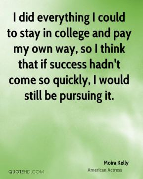 I did everything I could to stay in college and pay my own way, so I think that if success hadn't come so quickly, I would still be pursuing it.