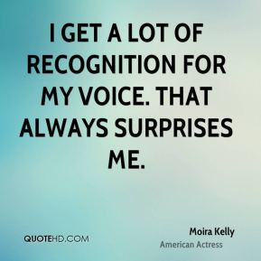 I get a lot of recognition for my voice. That always surprises me.