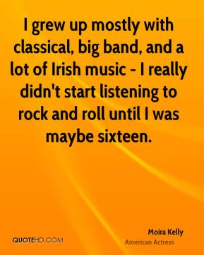 Moira Kelly - I grew up mostly with classical, big band, and a lot of Irish music - I really didn't start listening to rock and roll until I was maybe sixteen.