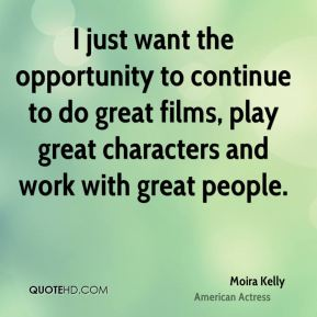 I just want the opportunity to continue to do great films, play great characters and work with great people.