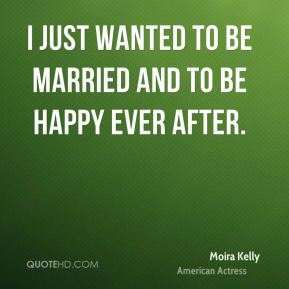 I just wanted to be married and to be happy ever after.