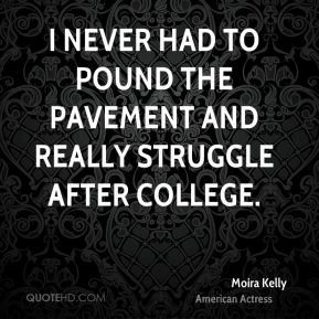 Moira Kelly - I never had to pound the pavement and really struggle after college.