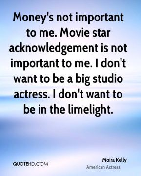 Moira Kelly - Money's not important to me. Movie star acknowledgement is not important to me. I don't want to be a big studio actress. I don't want to be in the limelight.