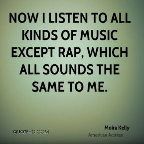 Now I listen to all kinds of music except rap, which all sounds the same to me.