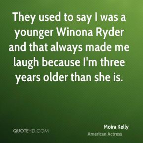They used to say I was a younger Winona Ryder and that always made me laugh because I'm three years older than she is.