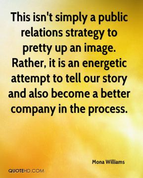 Mona Williams  - This isn't simply a public relations strategy to pretty up an image. Rather, it is an energetic attempt to tell our story and also become a better company in the process.
