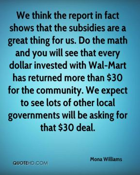 We think the report in fact shows that the subsidies are a great thing for us. Do the math and you will see that every dollar invested with Wal-Mart has returned more than $30 for the community. We expect to see lots of other local governments will be asking for that $30 deal.