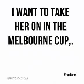 I want to take her on in the Melbourne Cup.