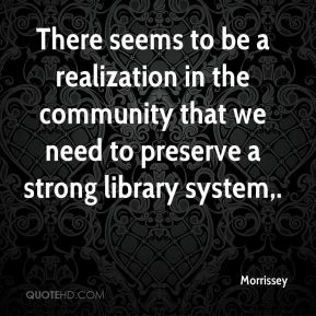 Morrissey  - There seems to be a realization in the community that we need to preserve a strong library system.