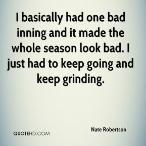 I basically had one bad inning and it made the whole season look bad. I just had to keep going and keep grinding.