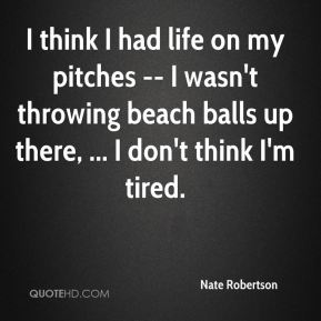 I think I had life on my pitches -- I wasn't throwing beach balls up there, ... I don't think I'm tired.
