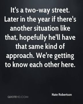 It's a two-way street. Later in the year if there's another situation like that, hopefully he'll have that same kind of approach. We're getting to know each other here.