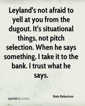 Leyland's not afraid to yell at you from the dugout. It's situational things, not pitch selection. When he says something, I take it to the bank. I trust what he says.