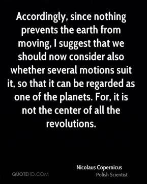 Accordingly, since nothing prevents the earth from moving, I suggest that we should now consider also whether several motions suit it, so that it can be regarded as one of the planets. For, it is not the center of all the revolutions.