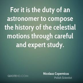 For it is the duty of an astronomer to compose the history of the celestial motions through careful and expert study.