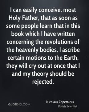 Nicolaus Copernicus - I can easily conceive, most Holy Father, that as soon as some people learn that in this book which I have written concerning the revolutions of the heavenly bodies, I ascribe certain motions to the Earth, they will cry out at once that I and my theory should be rejected.