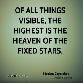 Nicolaus Copernicus - Of all things visible, the highest is the heaven of the fixed stars.