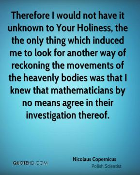 Therefore I would not have it unknown to Your Holiness, the the only thing which induced me to look for another way of reckoning the movements of the heavenly bodies was that I knew that mathematicians by no means agree in their investigation thereof.