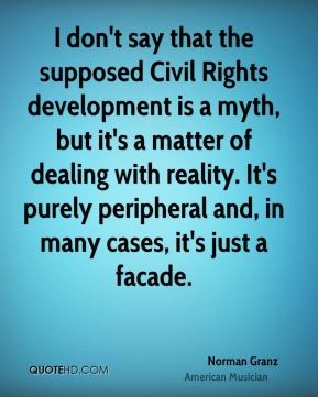 Norman Granz - I don't say that the supposed Civil Rights development is a myth, but it's a matter of dealing with reality. It's purely peripheral and, in many cases, it's just a facade.