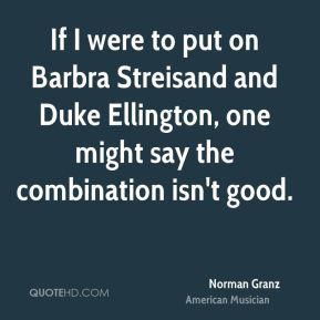 Norman Granz - If I were to put on Barbra Streisand and Duke Ellington, one might say the combination isn't good.