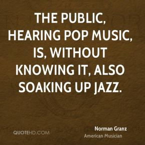 Norman Granz - The public, hearing pop music, is, without knowing it, also soaking up jazz.