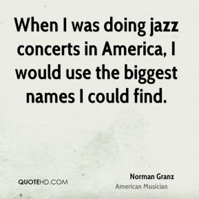 Norman Granz - When I was doing jazz concerts in America, I would use the biggest names I could find.