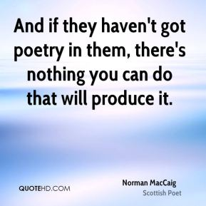 And if they haven't got poetry in them, there's nothing you can do that will produce it.