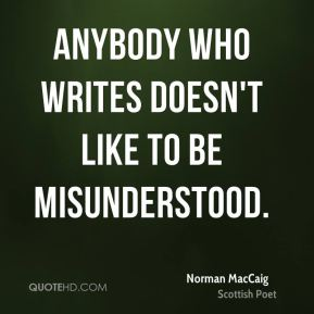Anybody who writes doesn't like to be misunderstood.