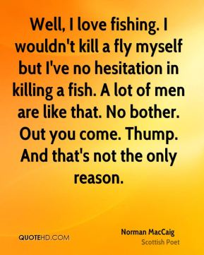 Norman MacCaig - Well, I love fishing. I wouldn't kill a fly myself but I've no hesitation in killing a fish. A lot of men are like that. No bother. Out you come. Thump. And that's not the only reason.