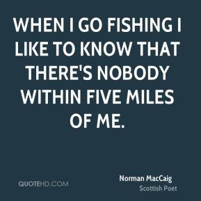 When I go fishing I like to know that there's nobody within five miles of me.