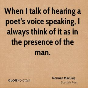 When I talk of hearing a poet's voice speaking, I always think of it as in the presence of the man.