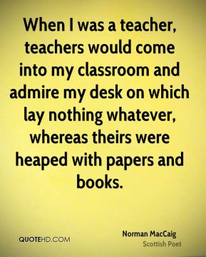 Norman MacCaig - When I was a teacher, teachers would come into my classroom and admire my desk on which lay nothing whatever, whereas theirs were heaped with papers and books.