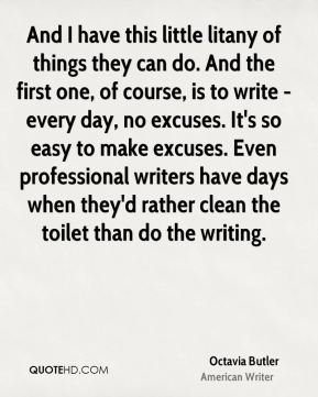Octavia Butler - And I have this little litany of things they can do. And the first one, of course, is to write - every day, no excuses. It's so easy to make excuses. Even professional writers have days when they'd rather clean the toilet than do the writing.