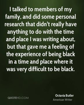 I talked to members of my family, and did some personal research that didn't really have anything to do with the time and place I was writing about, but that gave me a feeling of the experience of being black in a time and place where it was very difficult to be black.